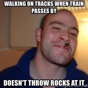 Good Guy Greg - walking on tracks when train passes by doesn't throw rocks at it