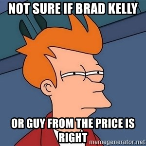 Futurama Fry - not sure if brad kelly or guy from the price is right