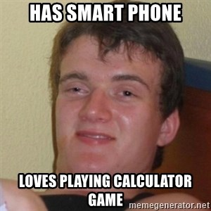Really Stoned Guy - has smart phone loves playing calculator game