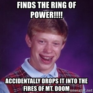 Bad Luck Brian - finds the ring of power!!!! accidentally drops it into the fires of mt. doom