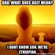 The Lion King - Dad, what does ugly mean? I dont know son, we're ethiopian