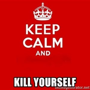 Keep Calm 2 -                          Kill yourself