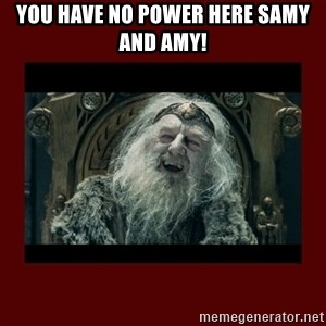 King Theoden - You HAVE NO POWER HERE SAMY AND AMY!