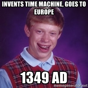 Bad Luck Brian - invents time machine, goes to europe 1349 ad