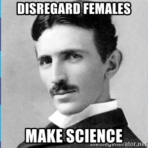 Nikola tesla - disregard females make science