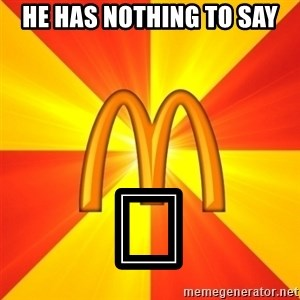 Maccas Meme - HE HAS NOTHING TO SAY 😳