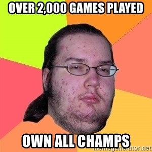 Butthurt Dweller - over 2,000 games played own all champs