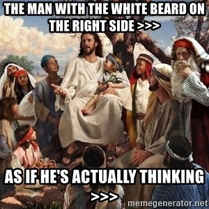 storytime jesus - the man with the white beard on the right side >>> as if he's actually thinking >>>