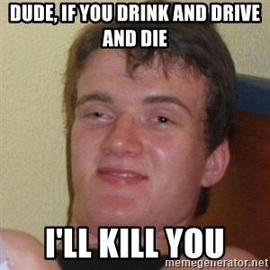 Really Stoned Guy - dude, if you drink and drive and die i'll kill you