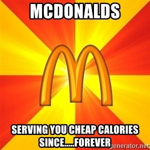 Maccas Meme - MCDONALDS SERVING YOU CHEAP CALORIES SINCE.....FOREVER
