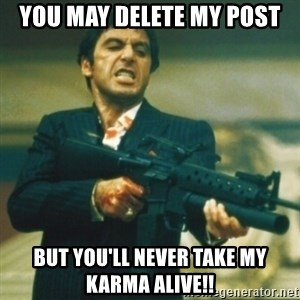 Tony Montana - you may delete my post but you'll never take my karma alive!!