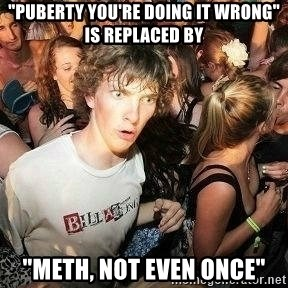 """-Sudden Clarity Clarence - """"Puberty you're doing it wrong"""" is replaced by """"Meth, not even once"""""""