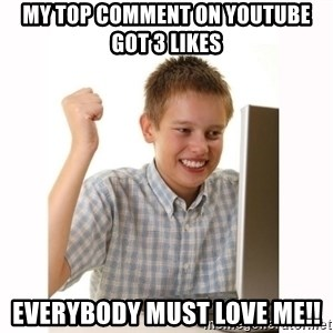 Computer kid - My top comment on youtube got 3 likes Everybody must love me!!