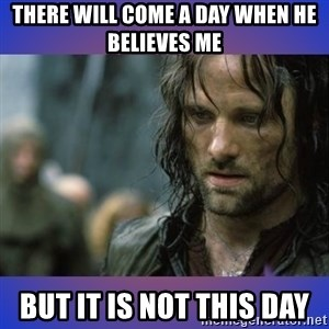 but it is not this day - There will come a day when he believes me But it is not this day