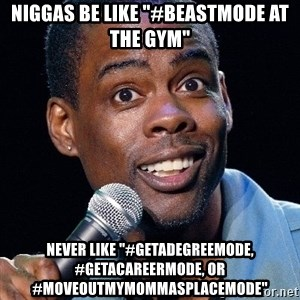 "Chris Rock 2 - Niggas be like ""#beastmode at the gym"" never like ""#getadegreemode, #getacareermode, or #moveoutmymommasplacemode"""