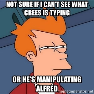 Futurama Fry - not sure if I can't see what crees is typing or he's manipulating Alfred