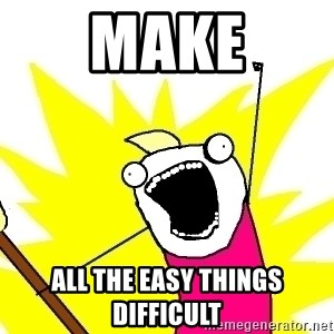 X ALL THE THINGS - make all the easy things difficult