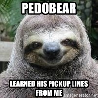 Sexual Sloth - pedobear learned his pickup lines from me