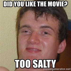 really high guy - did you like the movie? too salty