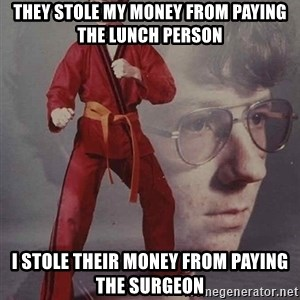 PTSD Karate Kyle - they stole my money from paying the lunch person  i stole their money from paying the surgeon