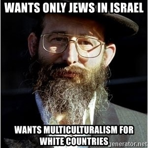 Like-A-Jew - wants only jews in israel wants multiculturalism for white countries
