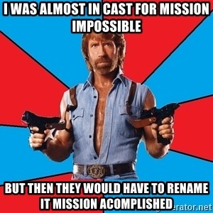 Chuck Norris  - I was almost in cast for mission impossible but then they would have to rename it mission acomplished