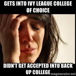 First World Problems - gets into ivy league college of choice didn't get accepted into back up college