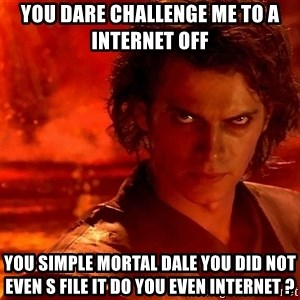 Anakin Skywalker - you dare Challenge me to a  internet off you simple mortal dale you did not even S FILE it do you even internet ?