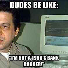 "pasqualebolado2 - DUDES BE LIKE: ""I'M NOT A 1980'S BANK ROBBER!"""