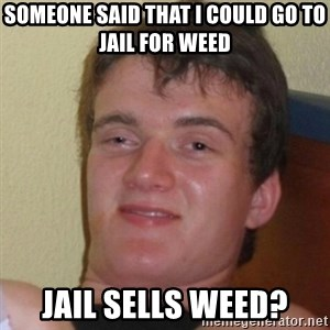 Really Stoned Guy - SOMEONE SAID THAT I COULD GO TO JAIL FOR WEED JAIL SELLS WEED?