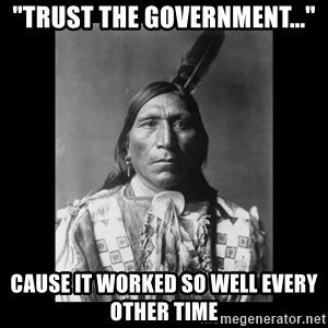 "Native american - ""TRUST THE GOVERNMENT..."" CAUSE IT WORKED SO WELL EVERY OTHER TIME"