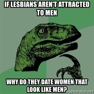 Philosoraptor - If lesBians aren't attRacted to men Why do they date woMen that look like men?