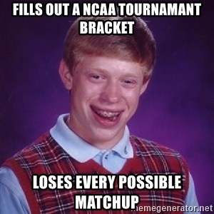 Bad Luck Brian - Fills out a NCAA tournamant bracket loses every possible matchup