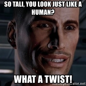 Typical Shepard - so tali, you look just like a human? what a twist!