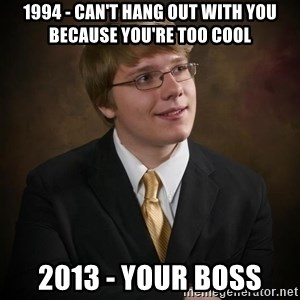 flyinchipmunk5 - 1994 - can't hang out with you because you're too cool 2013 - your boss