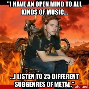 "ScumBag MetalHead - ""i have an open mind to all kinds of music... ...i listen to 25 different subgenres of metal."""