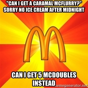 "Maccas Meme - ""Can I get a CARAMAL mcflurry?"" Sorry no ice cream after midnight Can I get 5 mcdoubles instead"