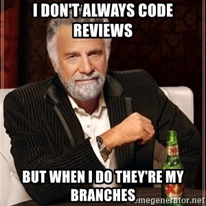 The Most Interesting Man In The World - I don't always code reviews but when i do they're my branches