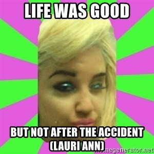 Manda Please! - LIFE WAS GOOD BUT NOT AFTER THE ACCIDENT (LAURI ANN)