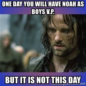 but it is not this day - One day you will have noah as boys v.p. but it is not this day