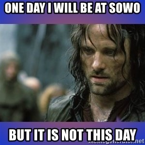 but it is not this day - oNE DAY I WILL BE AT SOWO but it is not this day