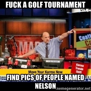 Mad Karma With Jim Cramer - FUCK A GOLF TOURNAMENT FIND PICS OF PEOPLE NAMED NELSON