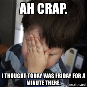 Confession Kid - ah crap. i thought today was friday for a minute there.