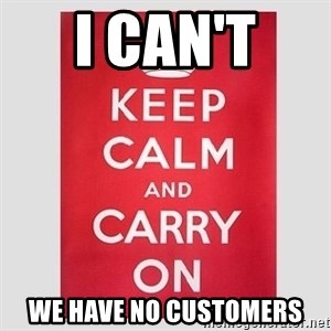 Keep Calm - I can't  WE have no customers