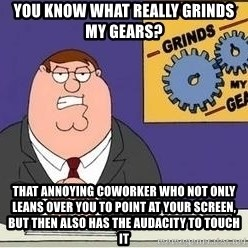 Grinds My Gears - you know what really grinds my gears? That annoying coworker who not only leans over you to point at your screen, but then also has the audacity to touch it
