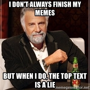 The Most Interesting Man In The World - i don't always finish my memes but when i do, the top text is a lie