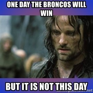 but it is not this day - ONE DAY THE BRONCOS WILL WIN BUT IT IS NOT THIS DAY