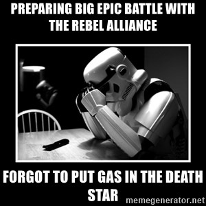Sad Trooper - preparing big epic battle with the rebel alliance  forgot to put gas in the death star
