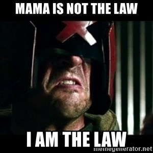 Judge Dredd I am the law - MAMA is not the law I am the law