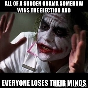 joker mind loss - all of a sudden obama somehow wins the election and everyone loses their minds